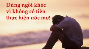 Đừng ngồi khóc vì không có tiền thực hiện ước mơ!
